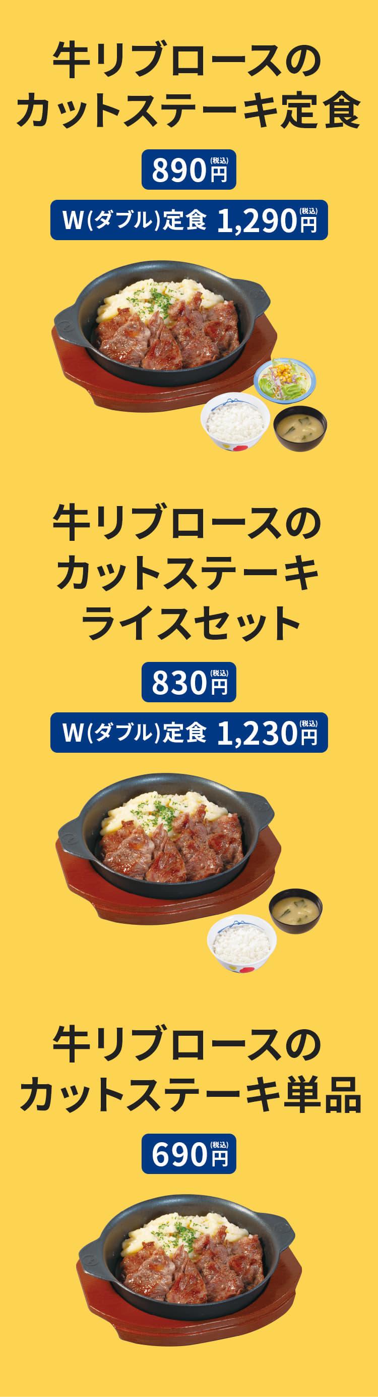 牛リブロースのカットステーキ定食(ライス・みそ汁・生野菜付)890円。 牛リブロースのカットステーキW(ダブル)定食(お肉2倍・ライス・みそ汁・生野菜付)1,290円。 牛リブロースのカットステーキライスセット(ライス・みそ汁付) 830円。 牛リブロースのカットステーキライスW(ダブル)セット(お肉2倍・ライス・みそ汁付)1,230円。 牛リブロースのカットステーキ単品 690円。